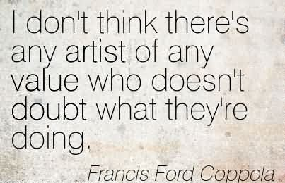 i-dont-think-theres-any-artist-of-any-value-who-doesnt-doubt-what-theyre-doing-francis-ford-coppola